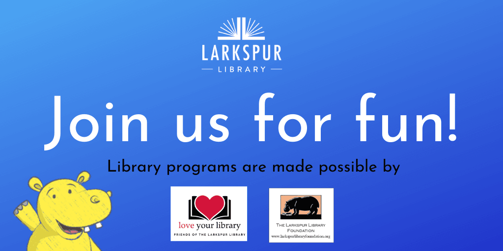 Join us for fun! Library Programs made possible the Friends of the Library  and Larkspur Library Fou